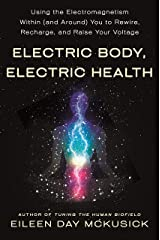 Electric Body, Electric Health: Using the Electromagnetism Within (and Around) You to Rewire, Recharge, and Raise Your Voltage Kindle Edition