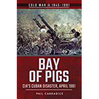 Bay of Pigs: CIA's Cuban Disaster, April 1961 (Cold War, 1945–1991)