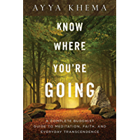 Know Where You're Going: A Complete Buddhist Guide to Meditation, Faith, and Everyday Transcendence