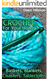 Crochet For Your Home: Baskets, Blankets, Coasters, Tablecloths: (Crochet Patterns, Crochet Stitches)