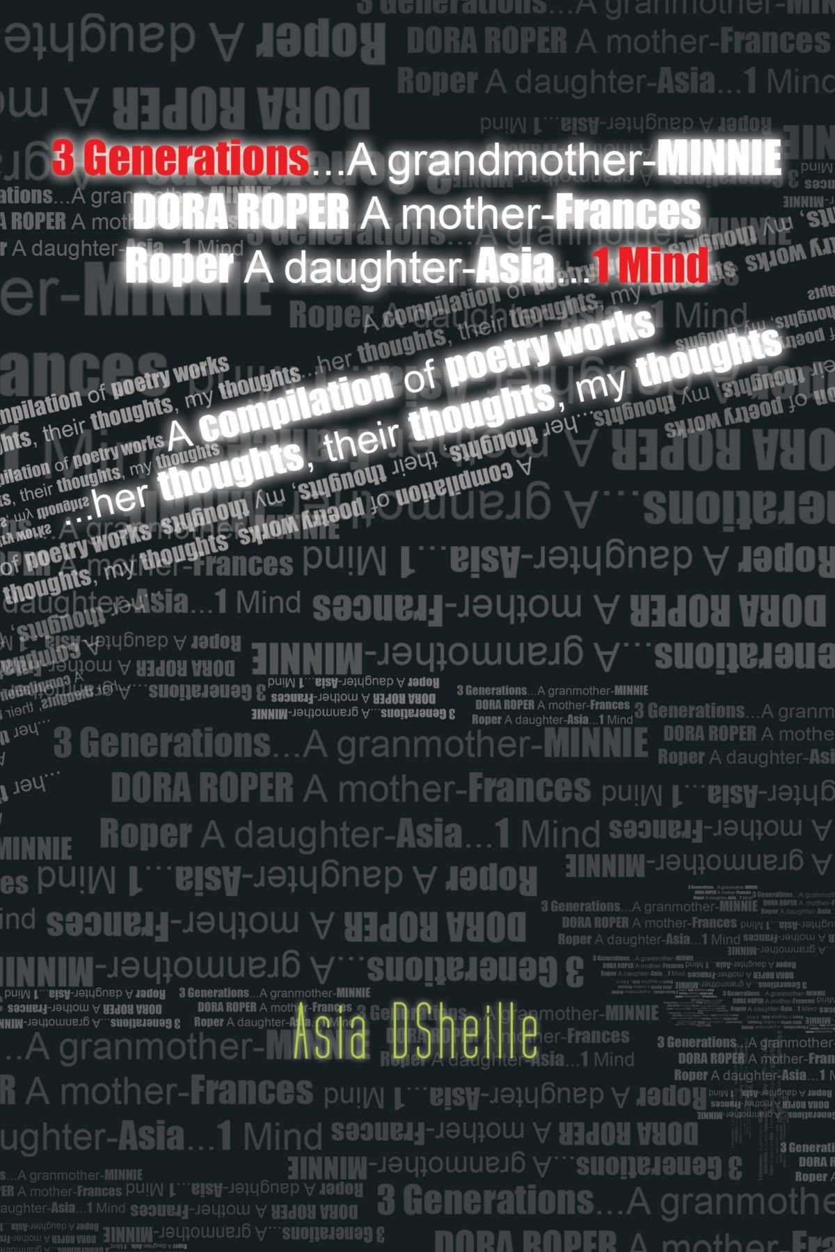 3 Generations . . . A Grandmother-Minnie Dora Roper A Mother-Frances Roper A Daughter-Asia . . . 1 Mind: A Compilation of Poetry Works . . . Her Thoughts, Their Thoughts, My Thoughts ebook
