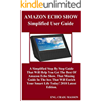 AMAZON ECHO SHOW SIMPLIFIED USER Guide:  A Simplified Step By Step Guide That Will Help You Get The Best Of Amazon Echo Show. That Missing Guide In The box That Will Enrich Your Smart Life Today! ...