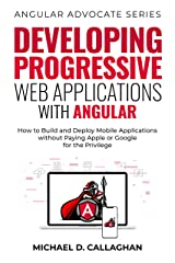 Developing Progressive Web Applications with Angular (and Ionic): How to Build and Deploy Mobile Applications without Paying Apple or Google for the Privilege (Angular Advocate Book 2) Kindle Edition