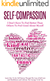 Self-Compassion - I Don't Have To Feel Better Than Others To Feel Good About Myself: Learn How To See Self Esteem Through The Lens Of Self-Love and Mindfulness and Cultivate The Courage To Be You