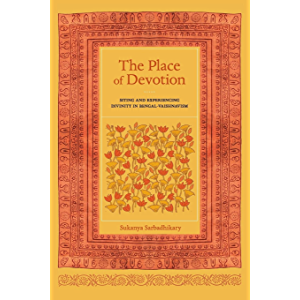 The Place of Devotion: Siting and Experiencing Divinity in Bengal-Vaishnavism (South Asia Across the Disciplines Book 23…