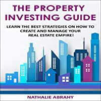 The Property Investing Guide: Learn the Best Strategies on How to Create and Manage Your Real Estate Empire!