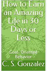 How to Earn an Amazing Life in 30 Days or Less: Goal- Oriented Behavior Kindle Edition