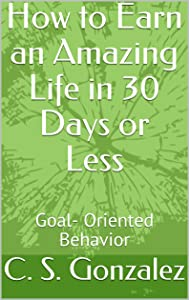How to Earn an Amazing Life in 30 Days or Less: Goal- Oriented Behavior