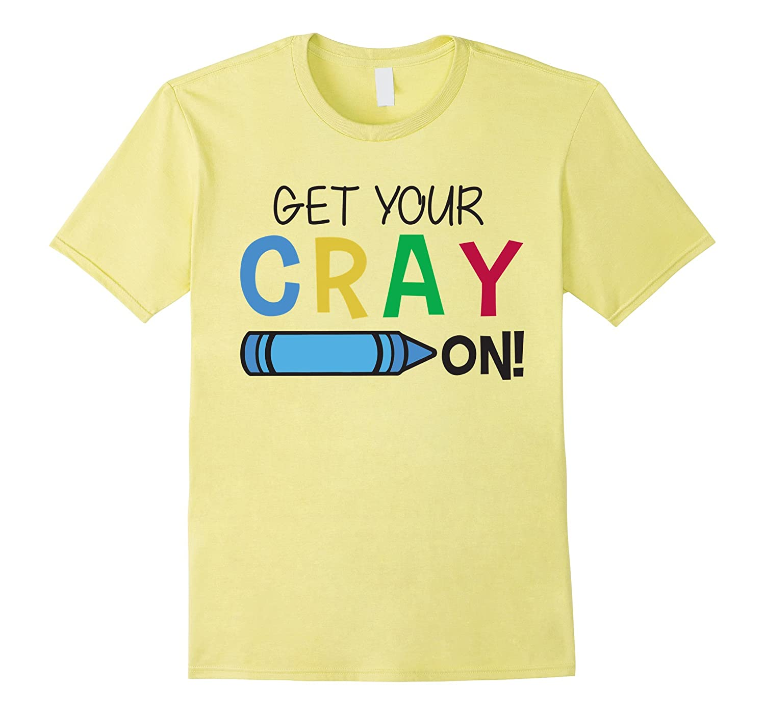 Funny Get Your Cray On T-Shirt for Kindergarten Teachers-TH