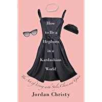 How to Be a Hepburn in a Kardashian World: The Art of Living with Style, Class, and Grace