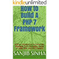 How to Build A PHP 7 Framework: With an Introduction to Composer, Interface, Trait, Horizontal Reuse of code, PDO, and MVC Pattern