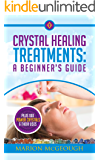Crystal Healing Treatments: A Beginner's Guide: Plus 100 Power Crystals & Their Uses