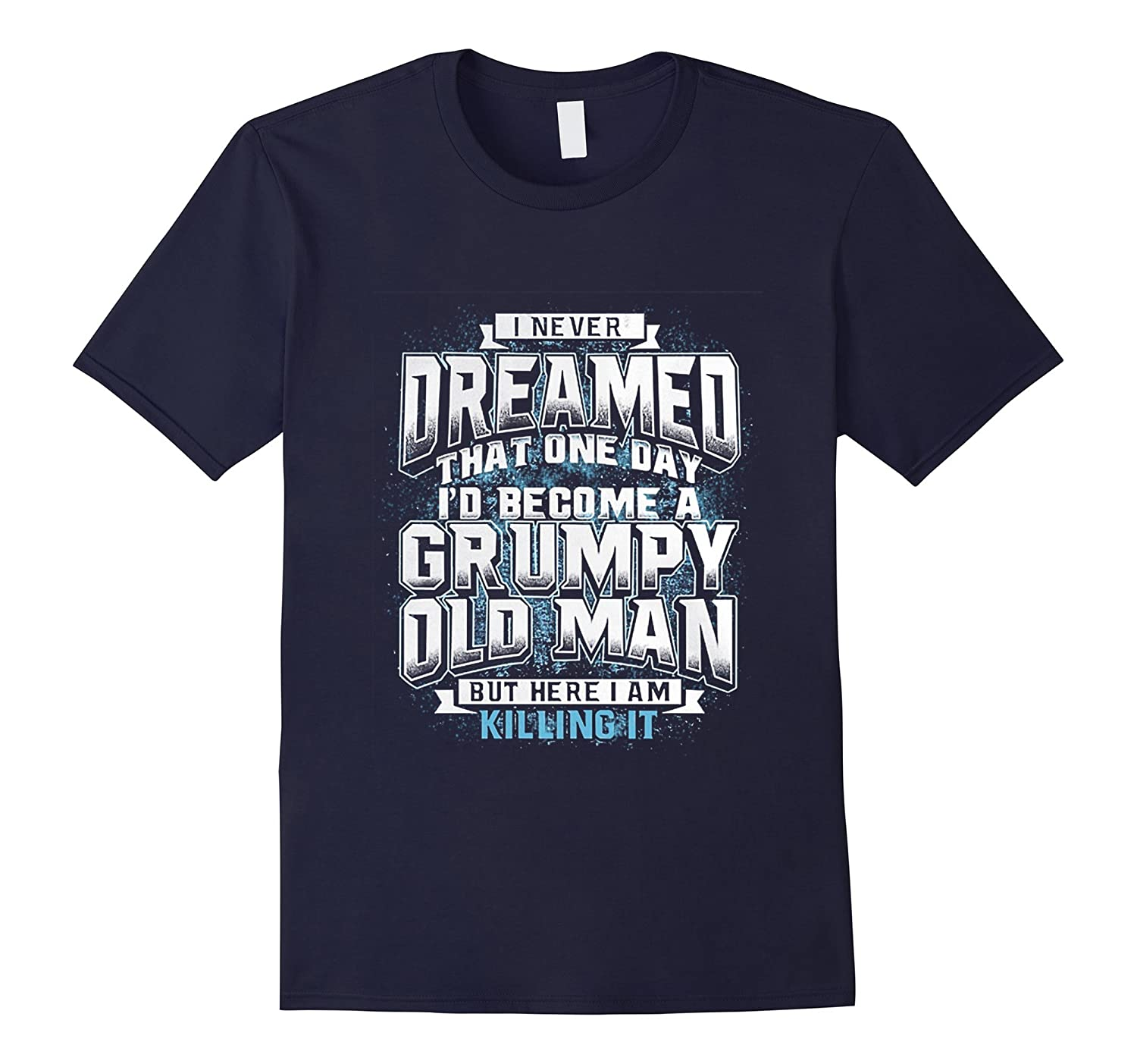I Never Dreamed That Id Become A Grumpy Old Man T-Shirt-RT