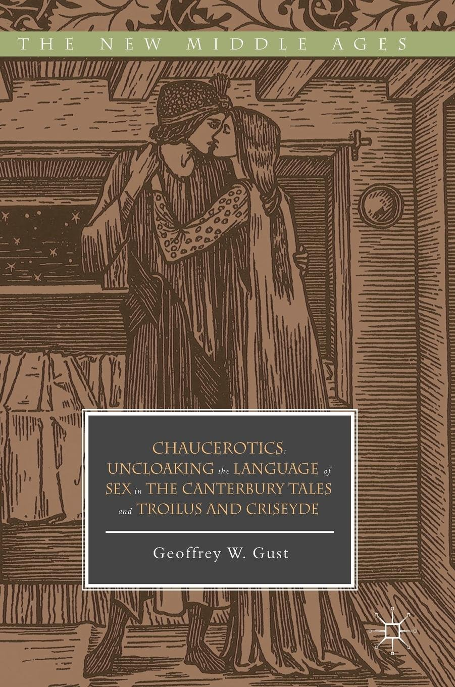 Chaucerotics: Uncloaking the Language of Sex in The Canterbury Tales and Troilus and Criseyde (The New Middle Ages) by Palgrave Macmillan