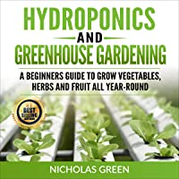 Hydroponics and Greenhouse Gardening: 2 in 1: A Beginners Guide to Grow Vegetables, Herbs and Fruit All Year-Round: Home…