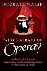 Who's Afraid of Opera?: A Highly Opinionated, Informative, and Entertaining Guide to Appreciating Opera Kindle Edition