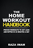 The Home Workout Handbook: Proven Workouts to Get Lean and Ripped in 30 Minutes a Day