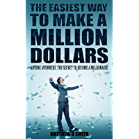 The Easiest Way to Make a Million Dollars: Anyone Anywhere, the Secret to Become a Millionaire