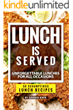 Lunch is Served: Unforgettable Lunches for all Occasions - 50 Scrumptious Lunch Recipes