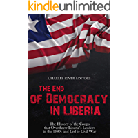 The End of Democracy in Liberia: The History of the Coups that Overthrew Liberia's Leaders in the 1980s and Led to Civil War