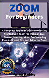 Zoom for Beginners: A Complete Beginner's Guide to Getting Started with Zoom for Webinar, Live Stream, Meeting, Video Conferencing Plus Additional Tips and Tricks for Zoom