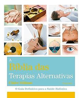 A Bíblia das Terapias Alternativas: o Guia Definitivo Para a Saúde Holística