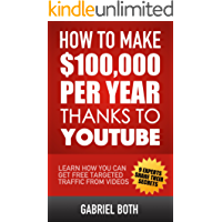 How To Make 100,000 Per Year Thanks To YouTube: Learn How You Can Get Free Targeted Traffic From Videos