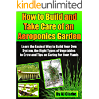 "How to Build and Take Care of an Aeroponic Garden ""Learn the Easiest Way to Build Your Own System, the Right Types of Vegetables to Grow and Tips on Caring For Your Plants"" (English Edition)"