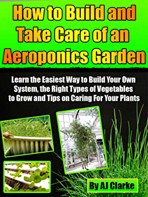 How to Build and Take Care of an Aeroponic Garden �Learn the Easiest Way to Build Your Own System; the Right Types of Vegetables to Grow and Tips on Caring For Your Plants�