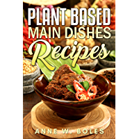 Plant Based Main Dishes Recipes: Beginner's Cookbook to Healthy Plant-Based Eating (English Edition)