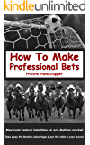 How To Make Professional Bets: Massively reduce your liabilities on any event with a betting market, Take away the bookmakers advantage & put the odds in your favour