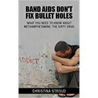 BAND AIDS DON'T FIX BULLET HOLES: WHAT YOU NEED TO KNOW ABOUT METHAMPHETAMINE; THE DIRTY DRUG