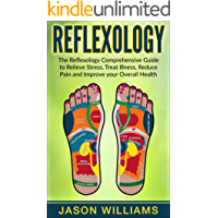 Reflexology: The Reflexology Comprehensive Guide to Relieve Stress, Treat Illness, Reduce Pain and Improve your Overall Health