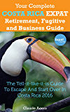 Your Complete Costa Rica Expat Retirement Fugitive and Business Guide: The tell-it-like-it-is guide to escape and start over in Costa Rica 2017