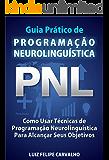 Guia Prático de Programação Neurolinguística - PNL: Como Usar Técnicas de  Programação Neurolinguística Para Alcançar Seus Objetivos (Portuguese Edition)