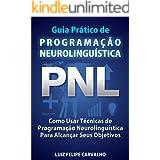 Guia Prático de Programação Neurolinguística - PNL: Como Usar Técnicas de Programação Neurolinguística Para Alcançar Seus Obj