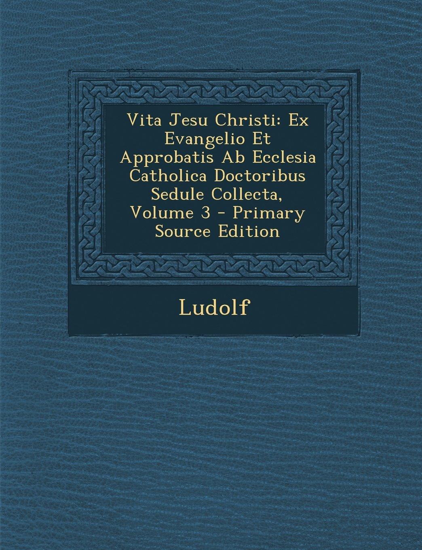 Vita Jesu Christi: Ex Evangelio Et Approbatis AB Ecclesia Catholica Doctoribus Sedule Collecta, Volume 3 - Primary Source Edition (Latin Edition) ebook