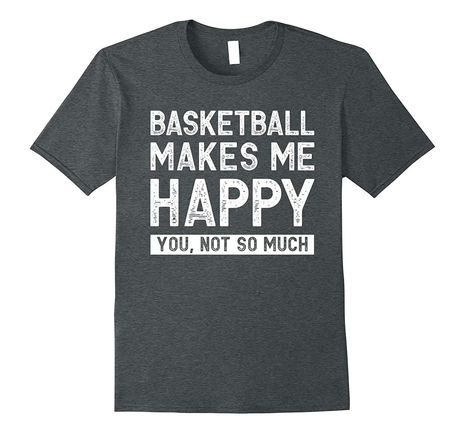 Basketball Makes Me Happy - You, Not So Much Funny Humor Tee-FL