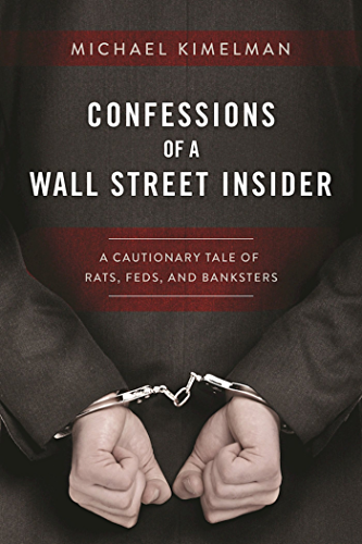 Confessions of a Wall Street Insider: A Cautionary Tale of Rats; Feds; and Banksters