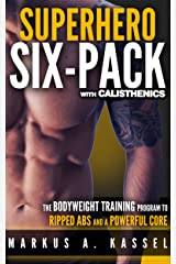 Superhero Six-Pack: the Complete Bodyweight Training Program to Ripped Abs and a Powerful Core: (Calisthenics Exercises for Getting Shredded and Developing Extreme Core Strength) Kindle Edition