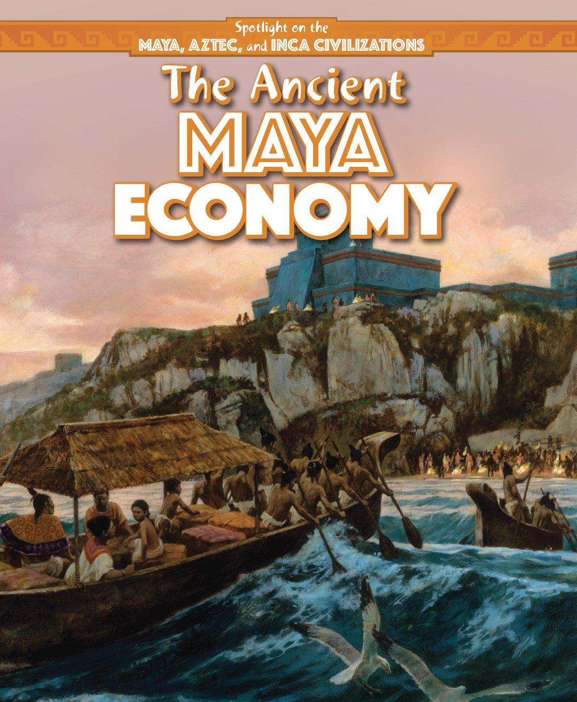 The Ancient Maya Economy (Spotlight on the Maya, Aztec, and Inca Civilizations)