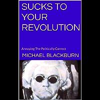Sucks To Your Revolution: Annoying The Politically Correct (English Edition)