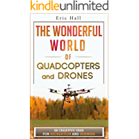 The Wonderful World of Quadcopters and Drones: 28 Creative Uses for Recreation and Business (Drone Book - Quadcopter Book - Drone Photography - Quadcopter Photography - Aerial Drone - Aerial Hobby)