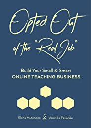 Opted Out of the *Real Job*: Build Your Small and Smart Online Teaching Business (English Edition)