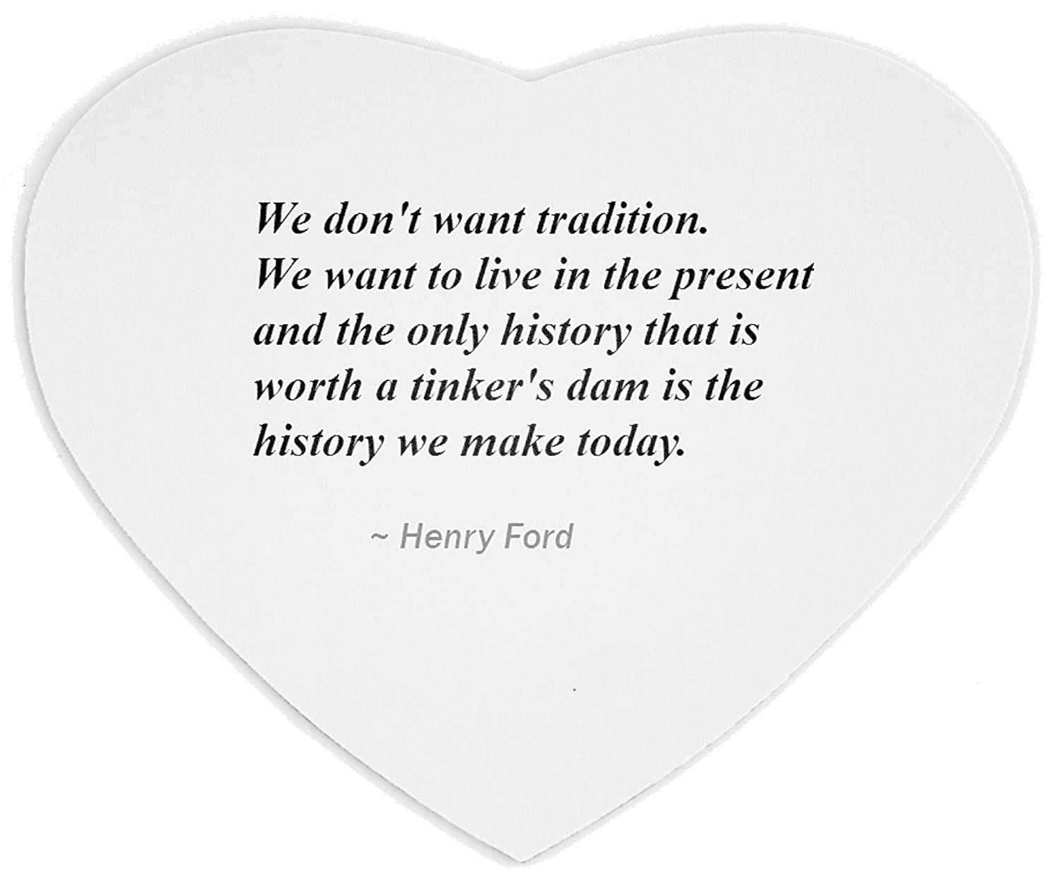 Amazon.com : Heartshaped Mousepad with We don't want tradition. We want to live in the present and the only history that is worth a tinker's dam is the ...
