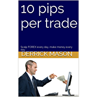 10 pips per trade: Scalp FOREX every day, make money every day (English Edition)
