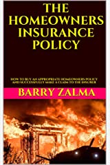 THE HOMEOWNERS INSURANCE POLICY: HOW TO BUY AN APPROPRIATE HOMEOWNERS POLICY AND SUCCESSFULLY MAKE A CLAIM TO THE INSURER Kindle Edition