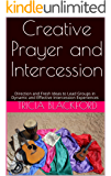 Creative Prayer and Intercession: Direction and Fresh Ideas to Lead Groups in Dynamic and Effective Intercession…