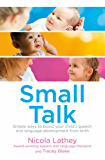 Small Talk: Simple ways to boost your child's speech and language development from birth