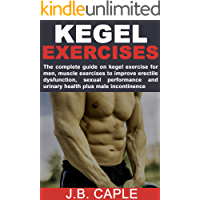 KEGEL EXERCISES FOR MEN: The complete guide on kegel exercise for men, muscle exercises to improve erectile dysfunction, sexual performance and urinary health plus male incontinence